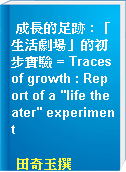 "成長的足跡 : 「生活劇場」的初步實驗 = Traces of growth : Report of a ""life theater"" experiment"