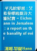 平凡的邪惡 : 艾希曼耶路撒冷大審紀實 = Eichmann in Jersalem : a report on the banality of evil