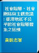 社會階層、社會網絡與主觀意識 : 臺灣地區不公平的社會階層體系之延續