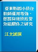 臺東縣國小級任教師運用增強、懲罰與班級經營效能關係之研究
