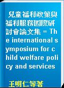 兒童福利政策與福利服務國際研討會論文集 = The international symposium for child welfare policy and services