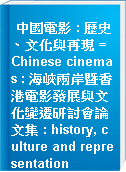 中國電影 : 歷史、文化與再現 = Chinese cinemas : 海峽兩岸暨香港電影發展與文化變遷研討會論文集 : history, culture and representation