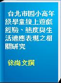 台北市國小高年級學童線上遊戲經驗、態度與生活適應表現之相關研究