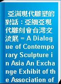 亞洲現代雕塑的對話 : 亞細亞現代雕刻會台灣交流展 = A Dialogue of Contemporary Sculpture in Asia An Exchange Exhibit of the Association of Asian Comporary Sculpture in Taiwan