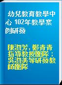 幼兒教育教學中心 102年教學案例研發