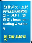 強棒英文 : 全民英檢初級通關祕笈 = GEPT : 讀寫篇 : focus on reading & writing