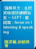 強棒英文 : 全民英檢初級通關祕笈 = GEPT : 聽說篇 : focus on listening & speaking