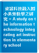 資訊科技融入國小美勞教學之研究 = A study on the information technology integrating art instruction in elementary school