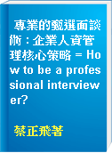 專業的甄選面談術 : 企業人資管理核心策略 = How to be a professional interviewer?