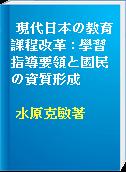 現代日本の教育課程改革 : 學習指導要領と國民の資質形成