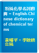 新編化學名詞辭典 = English-Chinese dictionary of chemical terms