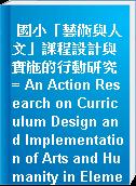 國小「藝術與人文」課程設計與實施的行動研究 = An Action Research on Curriculum Design and Implementation of Arts and Humanity in Elementary School
