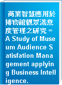 商業智慧應用於博物館觀眾滿意度管理之研究 = A Study of Museum Audience Satisfation Management applying Business Intelligence.
