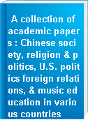 A collection of academic papers : Chinese society, religion & politics, U.S. politics foreign relations, & music education in various countries