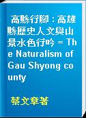 高縣行腳 : 高雄縣歷史人文與山景水色行吟 = The Naturalism of Gau Shyong county