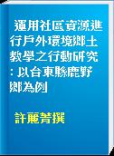 運用社區資源進行戶外環境鄉土教學之行動研究 : 以台東縣鹿野鄉為例
