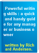 Powerful writing skills : a quick and handy guide for any manager or business owner