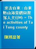 來去台東 : 台東縣山海景觀與聚落人文行吟 = The activities of Tai Tung county