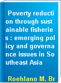 Poverty reduction through sustainable fisheries : emerging policy and governance issues in Southeast Asia
