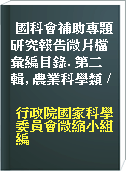 國科會補助專題研究報告微片檔彙編目錄. 第二輯, 農業科學類 /