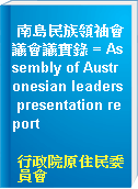 南島民族領袖會議會議實錄 = Assembly of Austronesian leaders presentation report