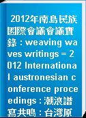 2012年南島民族國際會議會議實錄 : weaving waves writings = 2012 International austronesian conference proceedings : 潮浪譜寫共鳴 : 台灣原住民與南島民族心靈會遇與歷史記憶