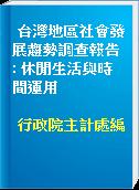 台灣地區社會發展趨勢調查報告 : 休閒生活與時間運用