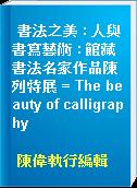 書法之美 : 人與書寫藝術 : 館藏書法名家作品陳列特展 = The beauty of calligraphy