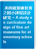 美術館推廣教育之國小課程設計研究 = A study on curriculum design of fine art museums for elementary schools