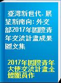 臺灣新世代. 展望新南向: 外交部2017年國際青年交流計畫成果圖文集