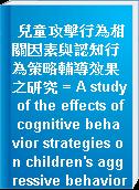兒童攻擊行為相關因素與認知行為策略輔導效果之研究 = A study of the effects of cognitive behavior strategies on children