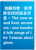 祖韻新歌 : 臺灣原住民民謠壹百首 = The new sound from ancestors : one hundred folk songs of the Taiwan aborigines