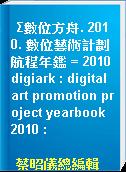 Σ數位方舟. 2010. 數位藝術計劃航程年鑑 = 2010 digiark : digital art promotion project yearbook  2010 :