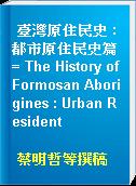 臺灣原住民史 : 都市原住民史篇 = The History of Formosan Aborigines : Urban Resident