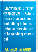 漢字積木 : 字本位學習法 = Chinese characters : building blocks : character-based learning method