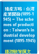 殖產方略 : 台灣產業開發(1895-1945) = The schemes of production : Taiwan