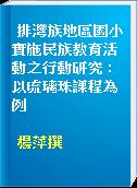 排灣族地區國小實施民族教育活動之行動研究 : 以琉璃珠課程為例