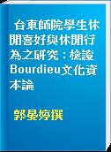 台東師院學生休閒喜好與休閒行為之研究 : 檢證Bourdieu文化資本論