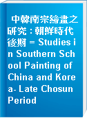 中韓南宗繪畫之研究 : 朝鮮時代後期 = Studies in Southern School Painting of China and Korea- Late Chosun Period