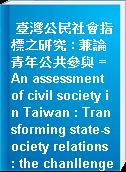 臺灣公民社會指標之研究 : 兼論青年公共參與 = An assessment of civil society in Taiwan : Transforming state-society relations : the chanllenge, dilemma and prospect of civil society in Taiwan