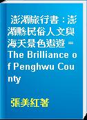 澎湖旅行書 : 澎湖縣民俗人文與海天景色遨遊 = The Brilliance of Penghwu County