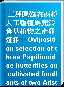 三種鳳蝶在兩種人工種植馬兜鈴食草植物之產卵選擇 = Oviposition selection of three Papilionidae butterflies on cultivated foodlants of two Aristolochia spp.
