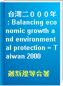 台灣二000年 : Balancing economic growth and environmental protection = Taiwan 2000