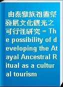 由泰雅族祖靈祭發展文化觀光之可行性研究 = The possibility of developing the Atayal Ancestral Ritual as a cultural tourism