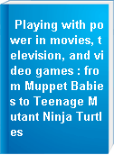 Playing with power in movies, television, and video games : from Muppet Babies to Teenage Mutant Ninja Turtles