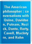 The American philosopher : conversations with Quine, Davidson, Putnam, Nozick, Danto, Rorty, Cavell, MacIntyre, and Kuhn