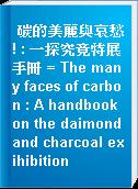 碳的美麗與哀愁! : 一探究竟特展手冊 = The many faces of carbon : A handbook on the daimond and charcoal exihibition