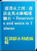臺灣水之源 : 臺澎金馬水庫壩堰簡介 = Reservoirs and weirs in Taiwan