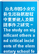 台北市國小女校長生涯發展歷程中重要他人及關鍵事件之研究 = The study on significant others and critical incidents of the elementary school female principle