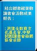 結合圖書館推動讀書會活動成果報告 ;